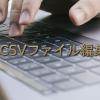 CSVファイルをエクセル(Excel)で編集しない方が良い3つの理由